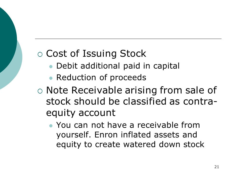 21  Cost of Issuing Stock Debit additional paid in capital Reduction of proceeds  Note Receivable arising from sale of stock should be classified as contra- equity account You can not have a receivable from yourself.