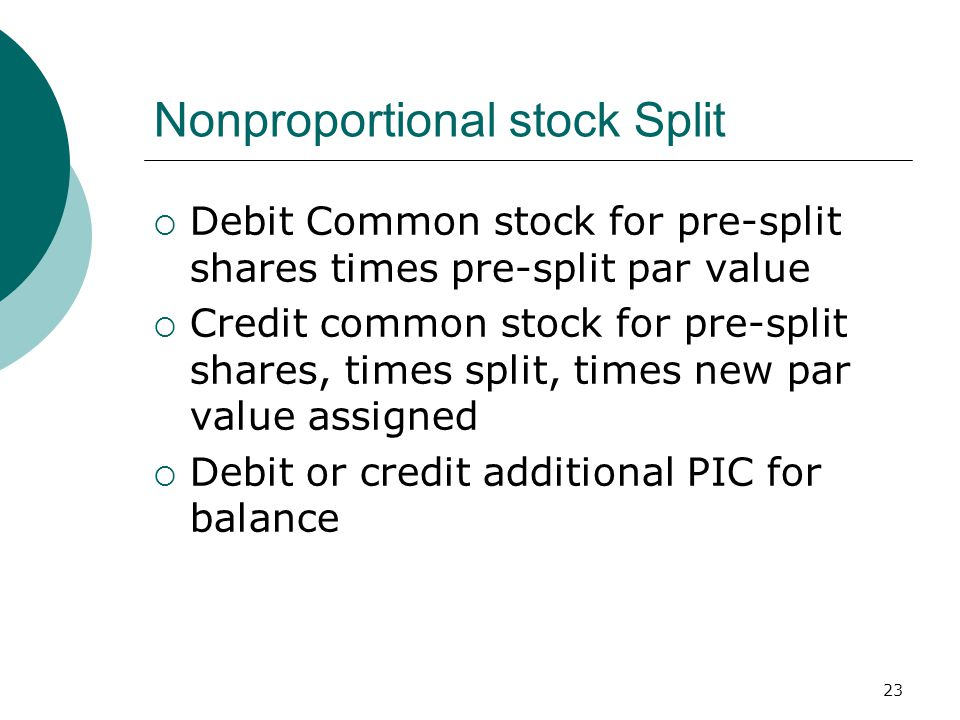 23 Nonproportional stock Split  Debit Common stock for pre-split shares times pre-split par value  Credit common stock for pre-split shares, times split, times new par value assigned  Debit or credit additional PIC for balance