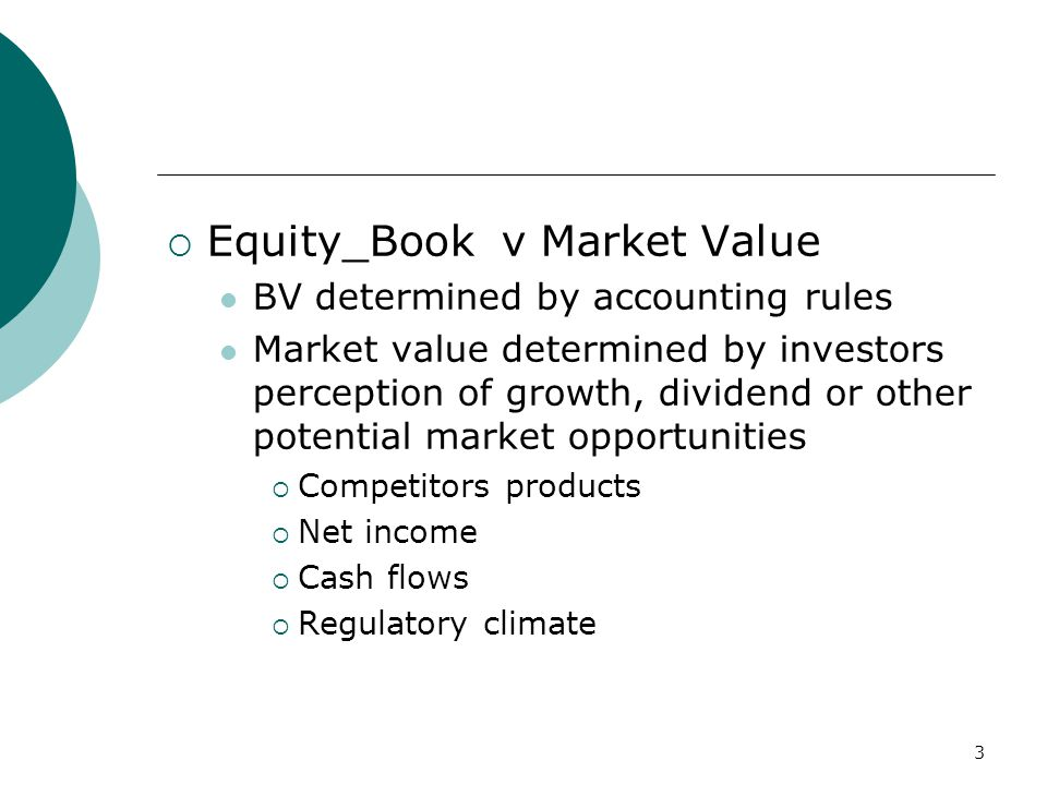 3  Equity_Book v Market Value BV determined by accounting rules Market value determined by investors perception of growth, dividend or other potential market opportunities  Competitors products  Net income  Cash flows  Regulatory climate