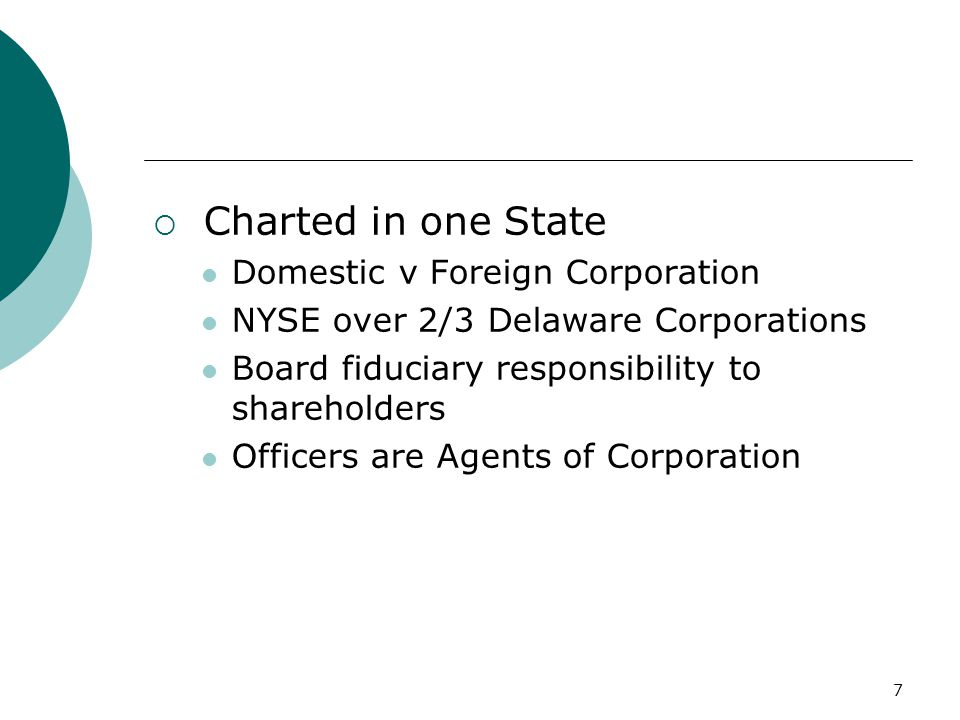7  Charted in one State Domestic v Foreign Corporation NYSE over 2/3 Delaware Corporations Board fiduciary responsibility to shareholders Officers are Agents of Corporation