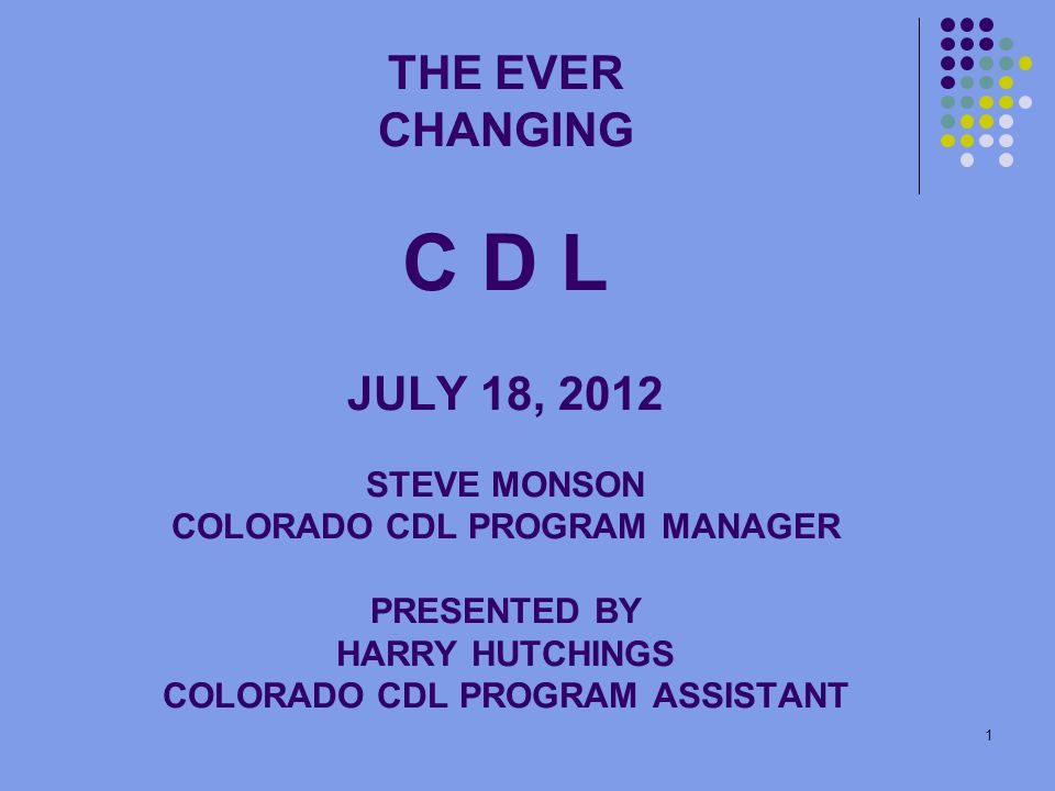 1 THE EVER CHANGING C D L JULY 18, 2012 STEVE MONSON COLORADO CDL PROGRAM MANAGER PRESENTED BY HARRY HUTCHINGS COLORADO CDL PROGRAM ASSISTANT