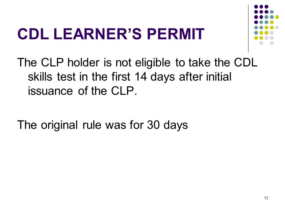 13 CDL LEARNER'S PERMIT The CLP holder is not eligible to take the CDL skills test in the first 14 days after initial issuance of the CLP.