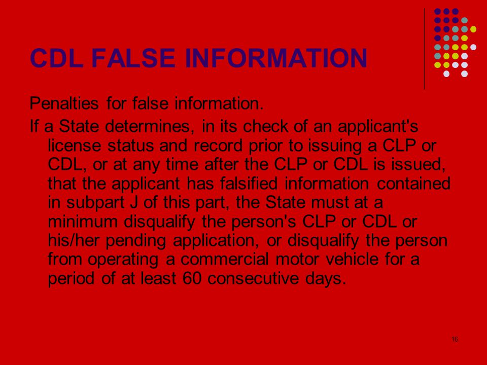 16 CDL FALSE INFORMATION Penalties for false information. If a State determines, in its check of an applicant's license status and record prior to iss