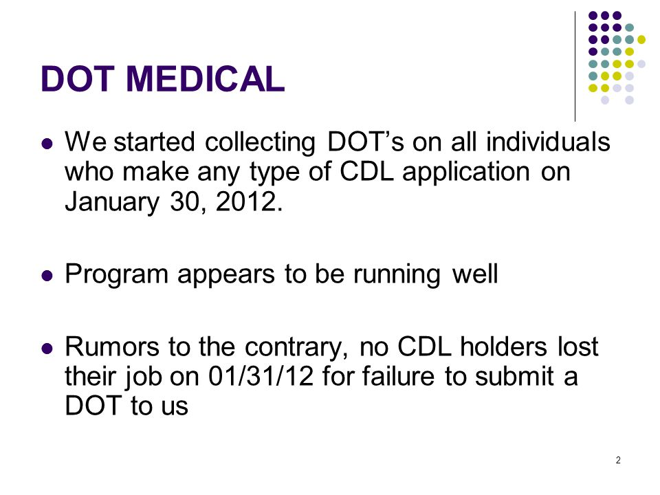 2 DOT MEDICAL We started collecting DOT's on all individuals who make any type of CDL application on January 30, 2012.