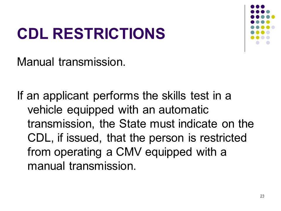 23 CDL RESTRICTIONS Manual transmission. If an applicant performs the skills test in a vehicle equipped with an automatic transmission, the State must
