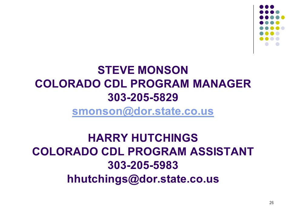 26 STEVE MONSON COLORADO CDL PROGRAM MANAGER 303-205-5829 smonson@dor.state.co.us HARRY HUTCHINGS COLORADO CDL PROGRAM ASSISTANT 303-205-5983 hhutchings@dor.state.co.us smonson@dor.state.co.us