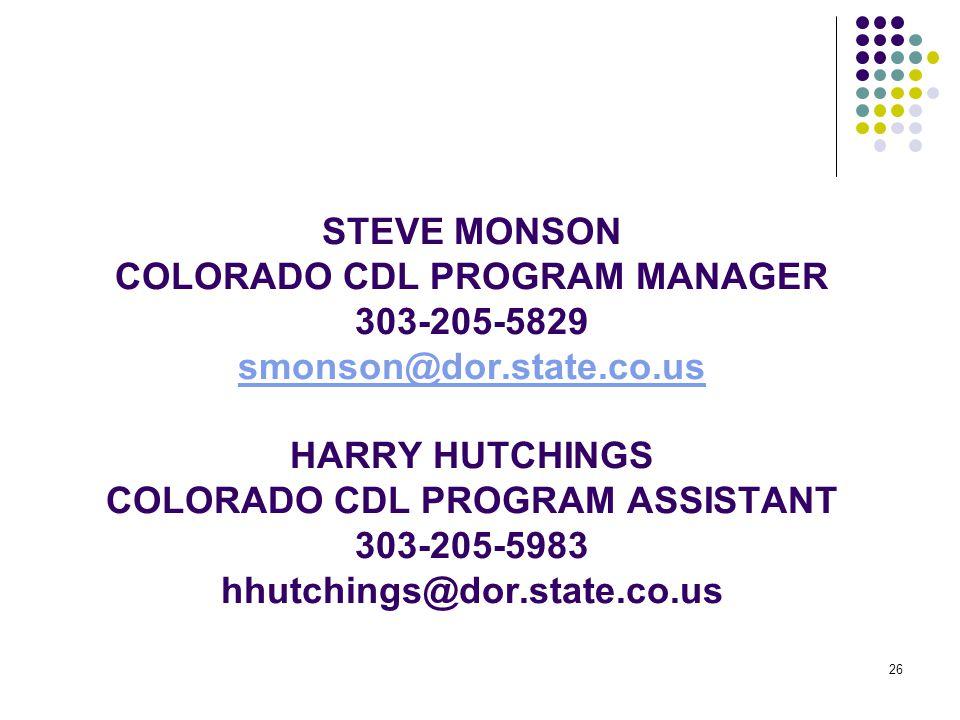26 STEVE MONSON COLORADO CDL PROGRAM MANAGER 303-205-5829 smonson@dor.state.co.us HARRY HUTCHINGS COLORADO CDL PROGRAM ASSISTANT 303-205-5983 hhutchin