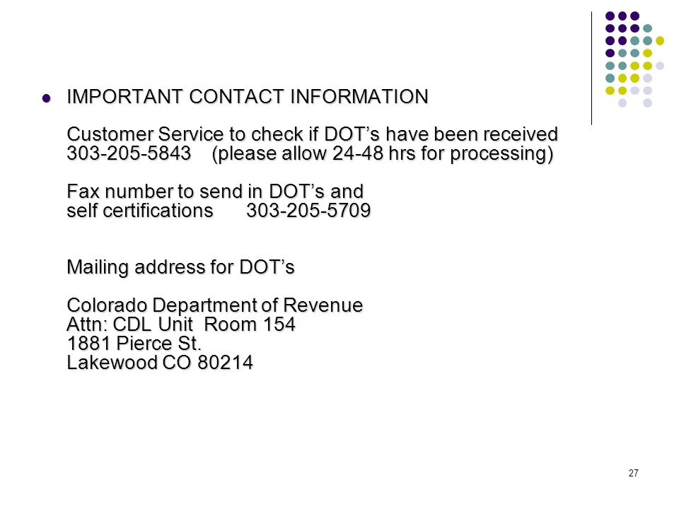 27 IMPORTANT CONTACT INFORMATION Customer Service to check if DOT's have been received 303-205-5843 (please allow 24-48 hrs for processing) Fax number to send in DOT's and self certifications 303-205-5709 Mailing address for DOT's Colorado Department of Revenue Attn: CDL Unit Room 154 1881 Pierce St.