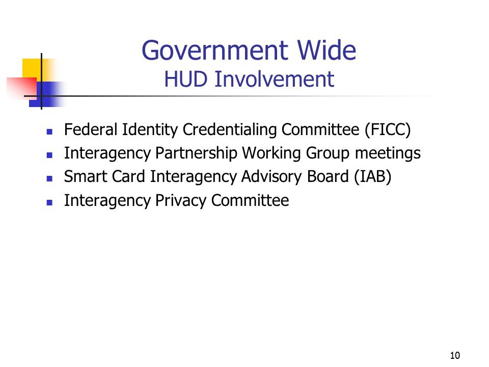 10 Government Wide HUD Involvement Federal Identity Credentialing Committee (FICC) Interagency Partnership Working Group meetings Smart Card Interagency Advisory Board (IAB) Interagency Privacy Committee