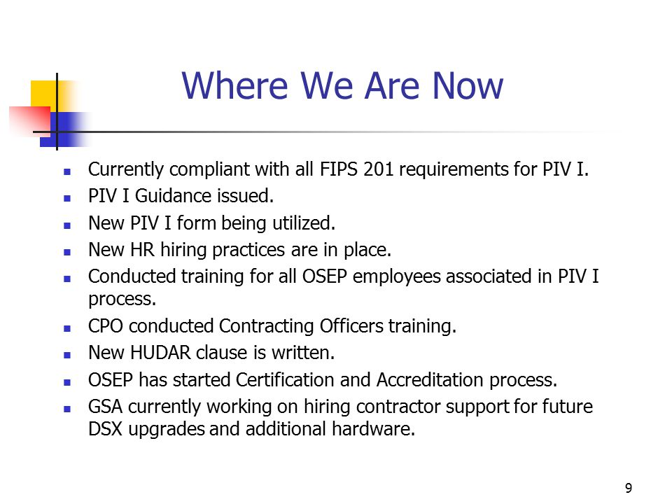 9 Where We Are Now Currently compliant with all FIPS 201 requirements for PIV I.