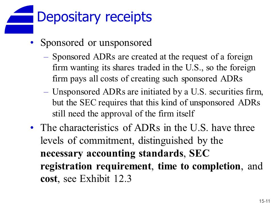 Depositary receipts Sponsored or unsponsored –Sponsored ADRs are created at the request of a foreign firm wanting its shares traded in the U.S., so the foreign firm pays all costs of creating such sponsored ADRs –Unsponsored ADRs are initiated by a U.S.