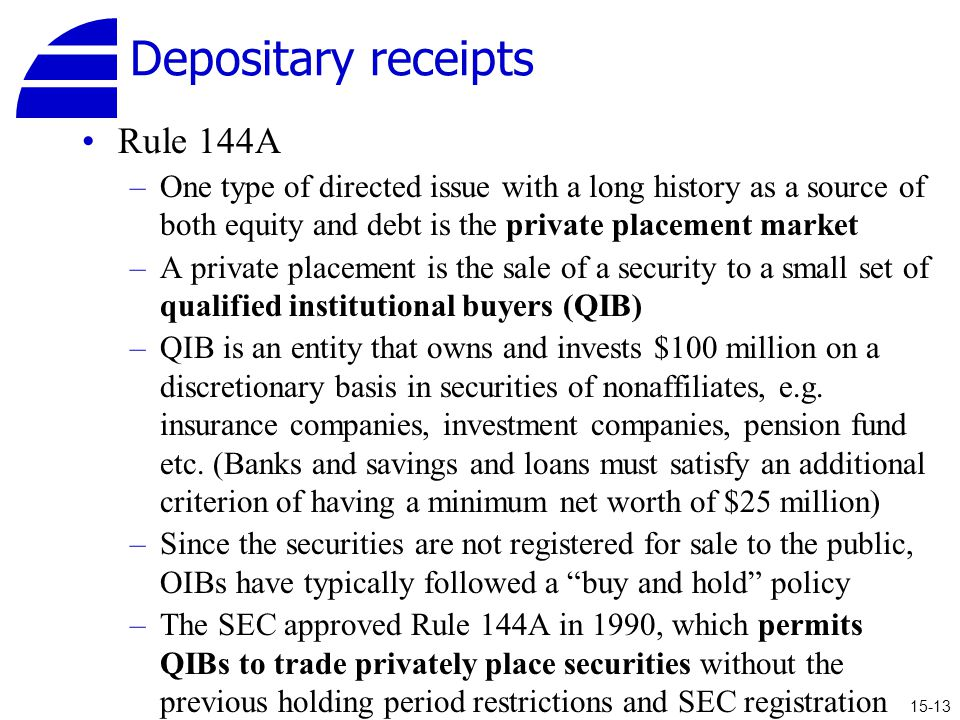 Depositary receipts Rule 144A –One type of directed issue with a long history as a source of both equity and debt is the private placement market –A private placement is the sale of a security to a small set of qualified institutional buyers (QIB) –QIB is an entity that owns and invests $100 million on a discretionary basis in securities of nonaffiliates, e.g.