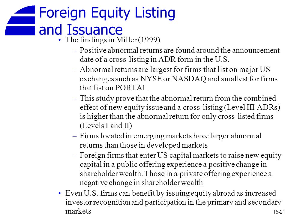 Foreign Equity Listing and Issuance The findings in Miller (1999) –Positive abnormal returns are found around the announcement date of a cross-listing in ADR form in the U.S.