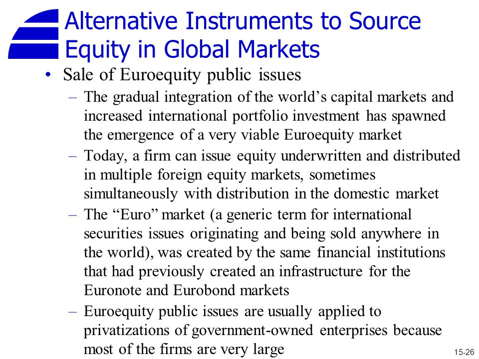 Alternative Instruments to Source Equity in Global Markets Sale of Euroequity public issues –The gradual integration of the world's capital markets and increased international portfolio investment has spawned the emergence of a very viable Euroequity market –Today, a firm can issue equity underwritten and distributed in multiple foreign equity markets, sometimes simultaneously with distribution in the domestic market –The Euro market (a generic term for international securities issues originating and being sold anywhere in the world), was created by the same financial institutions that had previously created an infrastructure for the Euronote and Eurobond markets –Euroequity public issues are usually applied to privatizations of government-owned enterprises because most of the firms are very large 15-26