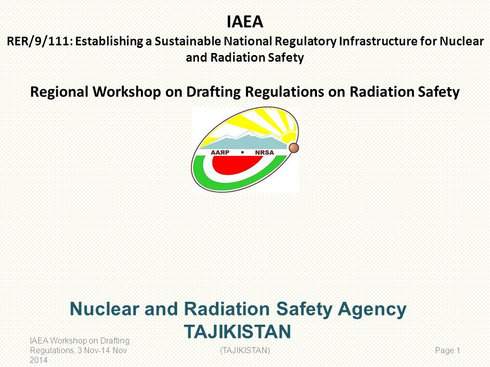 IAEA RER/9/111: Establishing a Sustainable National Regulatory Infrastructure for Nuclear and Radiation Safety Regional Workshop on Drafting Regulations on Radiation Safety IAEA Workshop on Drafting Regulations, 3 Nov-14 Nov 2014 (TAJIKISTAN) Page 1 Nuclear and Radiation Safety Agency TAJIKISTAN