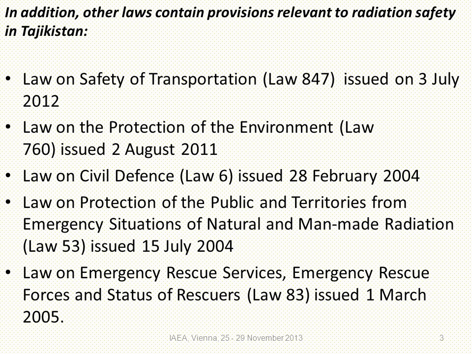 In addition, other laws contain provisions relevant to radiation safety in Tajikistan: Law on Safety of Transportation (Law 847) issued on 3 July 2012 Law on the Protection of the Environment (Law 760) issued 2 August 2011 Law on Civil Defence (Law 6) issued 28 February 2004 Law on Protection of the Public and Territories from Emergency Situations of Natural and Man-made Radiation (Law 53) issued 15 July 2004 Law on Emergency Rescue Services, Emergency Rescue Forces and Status of Rescuers (Law 83) issued 1 March 2005.