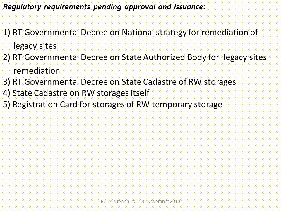 Regulatory requirements pending approval and issuance: 1) RT Governmental Decree on National strategy for remediation of legacy sites 2) RT Governmental Decree on State Authorized Body for legacy sites remediation 3) RT Governmental Decree on State Cadastre of RW storages 4) State Cadastre on RW storages itself 5) Registration Card for storages of RW temporary storage IAEA, Vienna, 25 - 29 November 20137