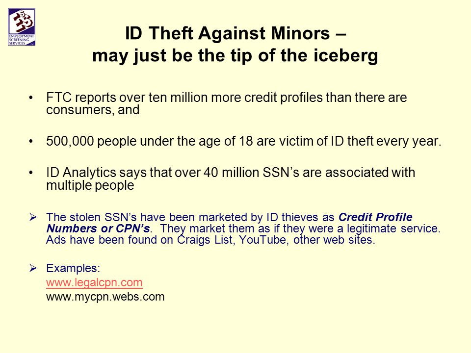 ID Theft Against Minors – may just be the tip of the iceberg FTC reports over ten million more credit profiles than there are consumers, and 500,000 people under the age of 18 are victim of ID theft every year.