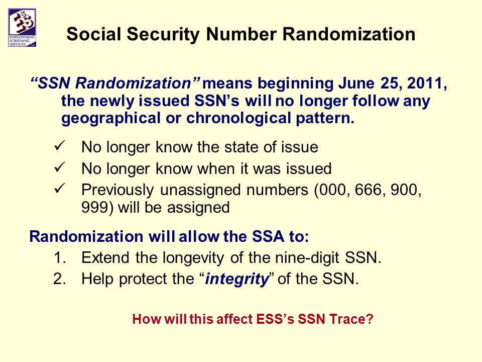 Social Security Number Randomization SSN Randomization means beginning June 25, 2011, the newly issued SSN's will no longer follow any geographical or chronological pattern.
