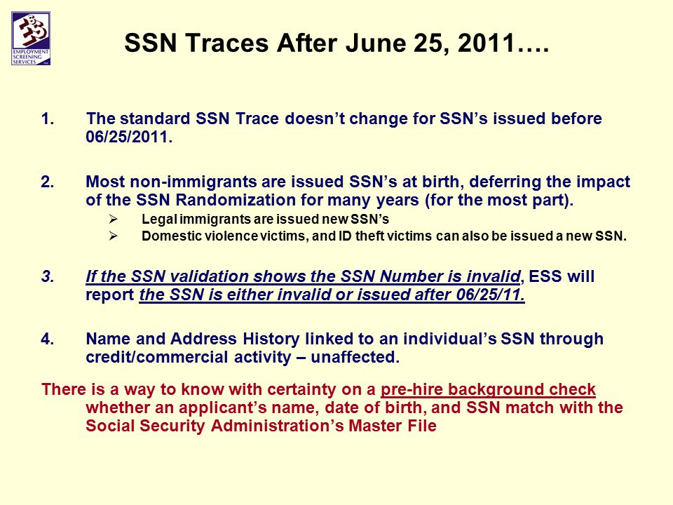 SSN Traces After June 25, 2011…. 1.The standard SSN Trace doesn't change for SSN's issued before 06/25/2011. 2.Most non-immigrants are issued SSN's at