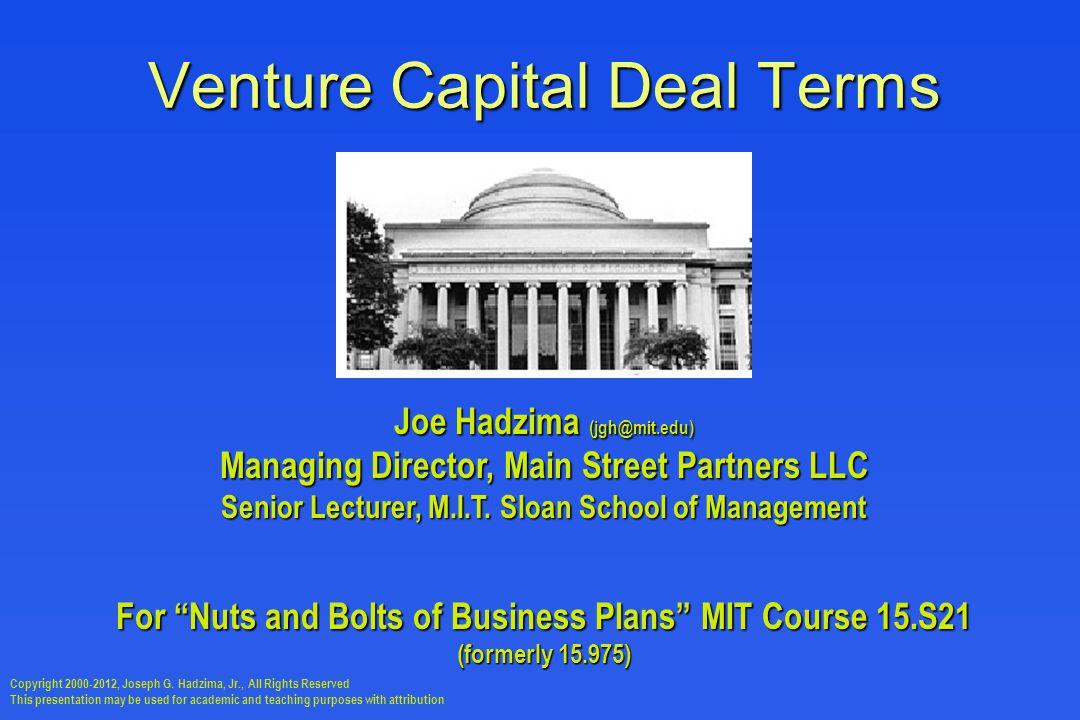 Venture Capital Deal Terms Joe Hadzima (jgh@mit.edu) Managing Director, Main Street Partners LLC Senior Lecturer, M.I.T.