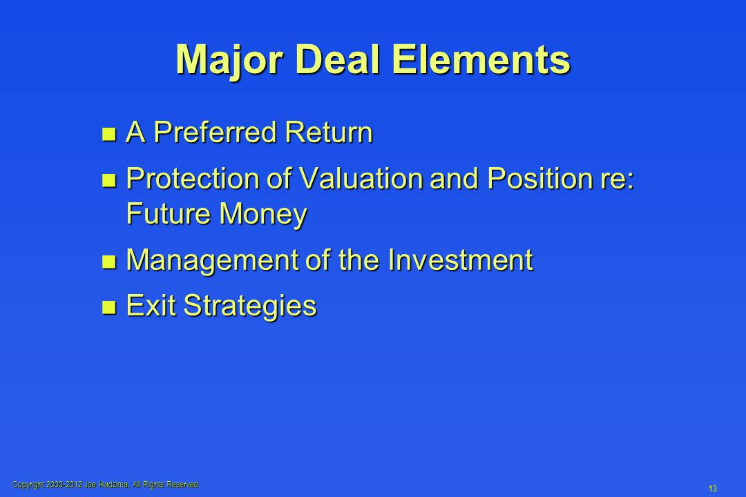 Copyright 2000-2012 Joe Hadzima, All Rights Reserved 13 Major Deal Elements n A Preferred Return n Protection of Valuation and Position re: Future Money n Management of the Investment n Exit Strategies