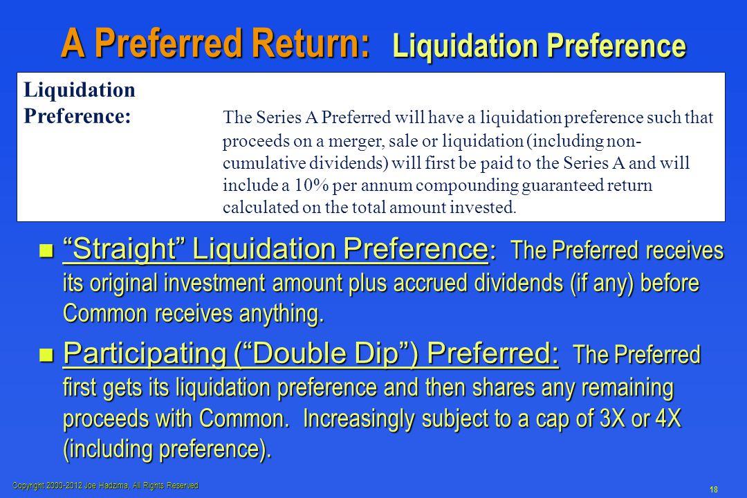 "Copyright 2000-2012 Joe Hadzima, All Rights Reserved 18 A Preferred Return: Liquidation Preference ""Straight"" Liquidation Preference : The Preferred r"