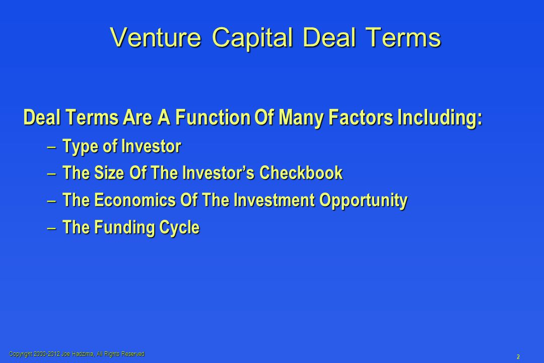 Copyright 2000-2012 Joe Hadzima, All Rights Reserved 2 Venture Capital Deal Terms Deal Terms Are A Function Of Many Factors Including: – Type of Investor – The Size Of The Investor's Checkbook – The Economics Of The Investment Opportunity – The Funding Cycle