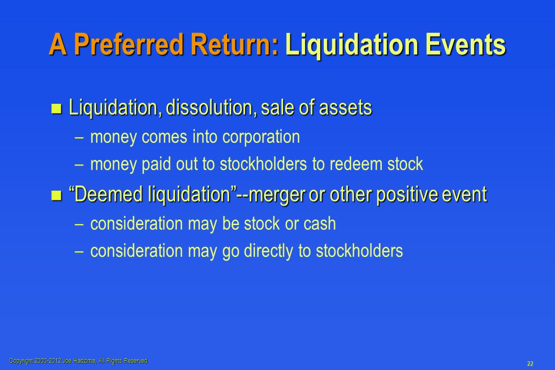 Copyright 2000-2012 Joe Hadzima, All Rights Reserved 22 A Preferred Return: Liquidation Events n Liquidation, dissolution, sale of assets – –money comes into corporation – –money paid out to stockholders to redeem stock n Deemed liquidation --merger or other positive event – –consideration may be stock or cash – –consideration may go directly to stockholders