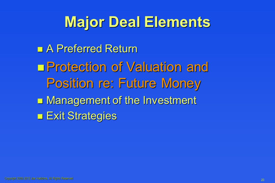 Copyright 2000-2012 Joe Hadzima, All Rights Reserved 23 Major Deal Elements n A Preferred Return n Protection of Valuation and Position re: Future Money n Management of the Investment n Exit Strategies