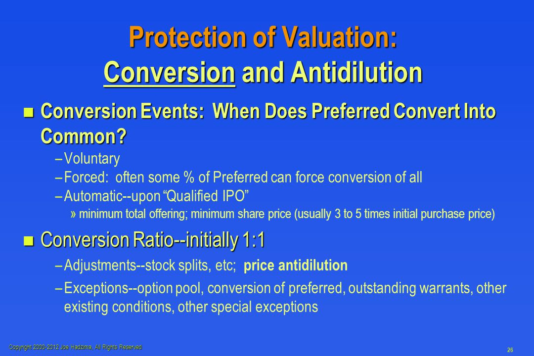 Copyright 2000-2012 Joe Hadzima, All Rights Reserved 26 Protection of Valuation: Conversion and Antidilution n Conversion Events: When Does Preferred Convert Into Common.