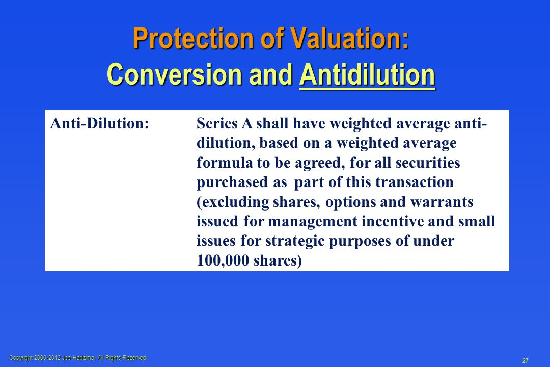 Copyright 2000-2012 Joe Hadzima, All Rights Reserved 27 Protection of Valuation: Conversion and Antidilution Anti-Dilution:Series A shall have weighted average anti- dilution, based on a weighted average formula to be agreed, for all securities purchased as part of this transaction (excluding shares, options and warrants issued for management incentive and small issues for strategic purposes of under 100,000 shares)