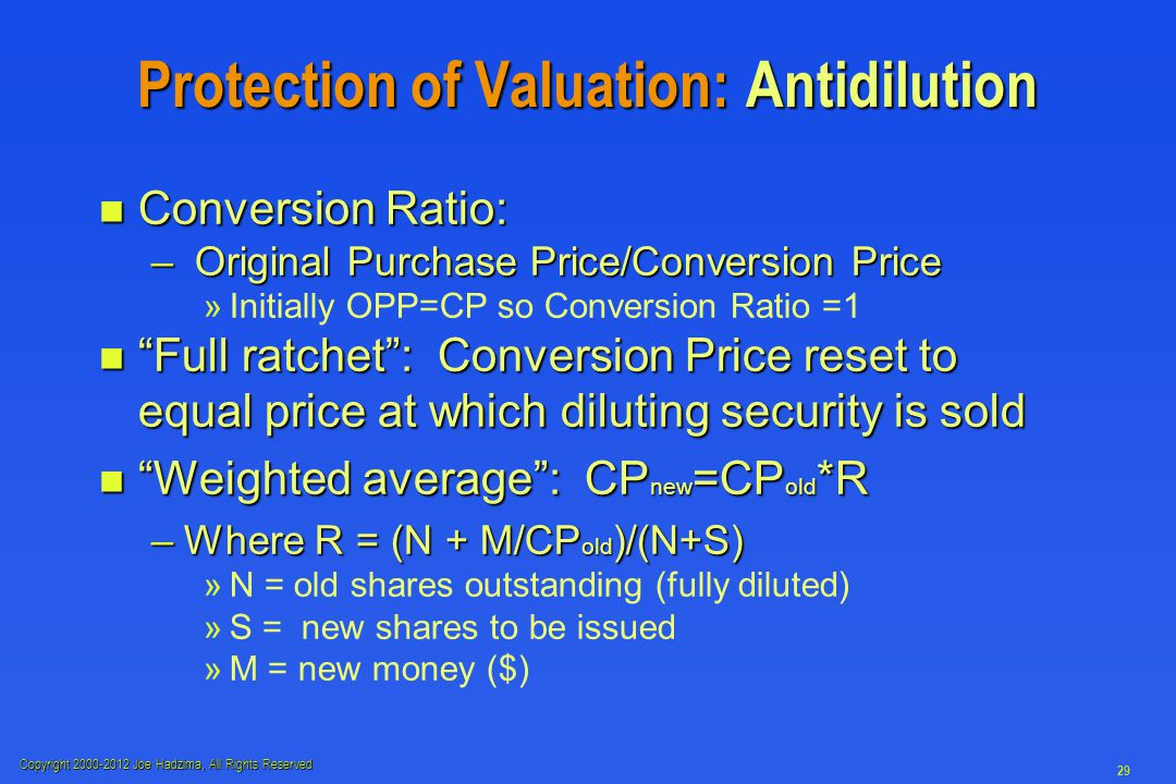 Copyright 2000-2012 Joe Hadzima, All Rights Reserved 29 Protection of Valuation: Antidilution n Conversion Ratio: – Original Purchase Price/Conversion Price » »Initially OPP=CP so Conversion Ratio =1 n Full ratchet : Conversion Price reset to equal price at which diluting security is sold n Weighted average : CP new =CP old *R –Where R = (N + M/CP old )/(N+S) » »N = old shares outstanding (fully diluted) » »S = new shares to be issued » »M = new money ($)