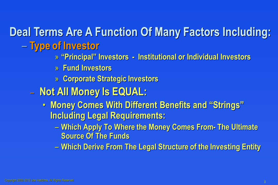 Copyright 2000-2012 Joe Hadzima, All Rights Reserved 3 » Principal Investors - Institutional or Individual Investors » Fund Investors » Corporate Strategic Investors – Not All Money Is EQUAL: Money Comes With Different Benefits and Strings Including Legal Requirements: Money Comes With Different Benefits and Strings Including Legal Requirements: – Which Apply To Where the Money Comes From- The Ultimate Source Of The Funds – Which Derive From The Legal Structure of the Investing Entity Deal Terms Are A Function Of Many Factors Including: – Type of Investor
