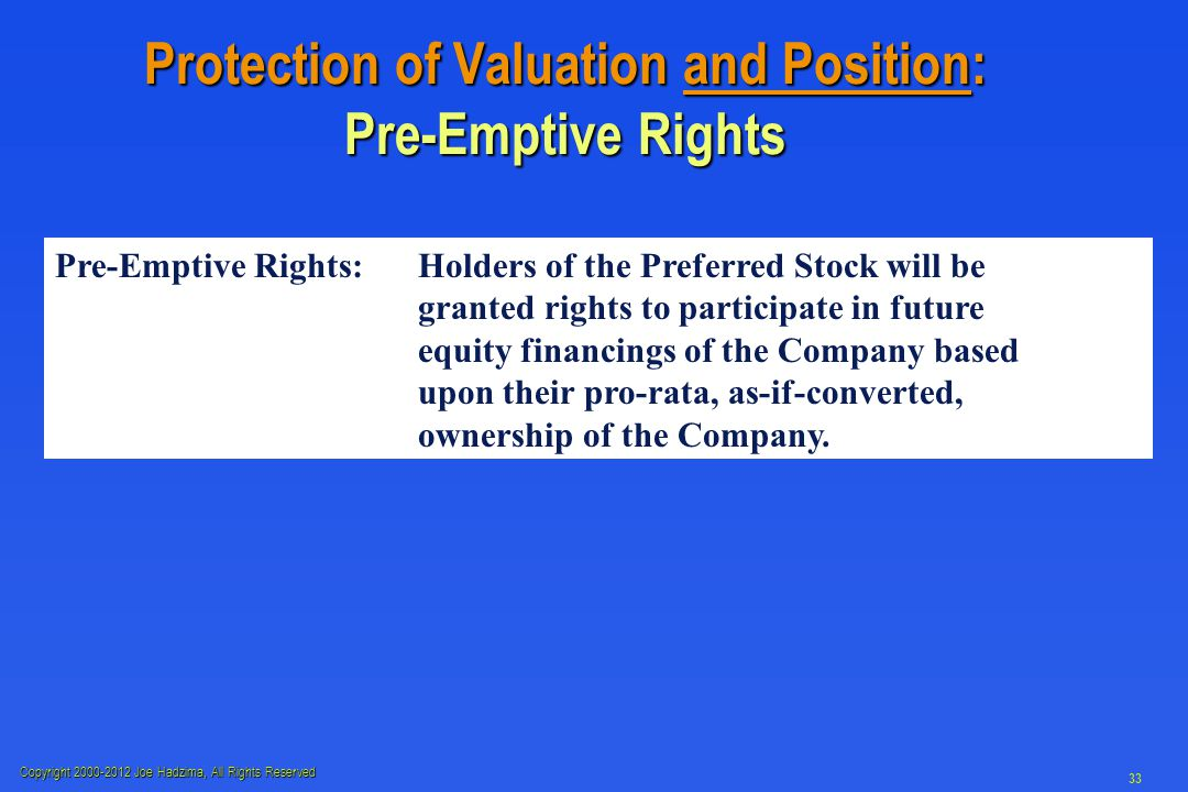 Copyright 2000-2012 Joe Hadzima, All Rights Reserved 33 Protection of Valuation and Position: Pre-Emptive Rights Pre-Emptive Rights:Holders of the Preferred Stock will be granted rights to participate in future equity financings of the Company based upon their pro-rata, as-if-converted, ownership of the Company.