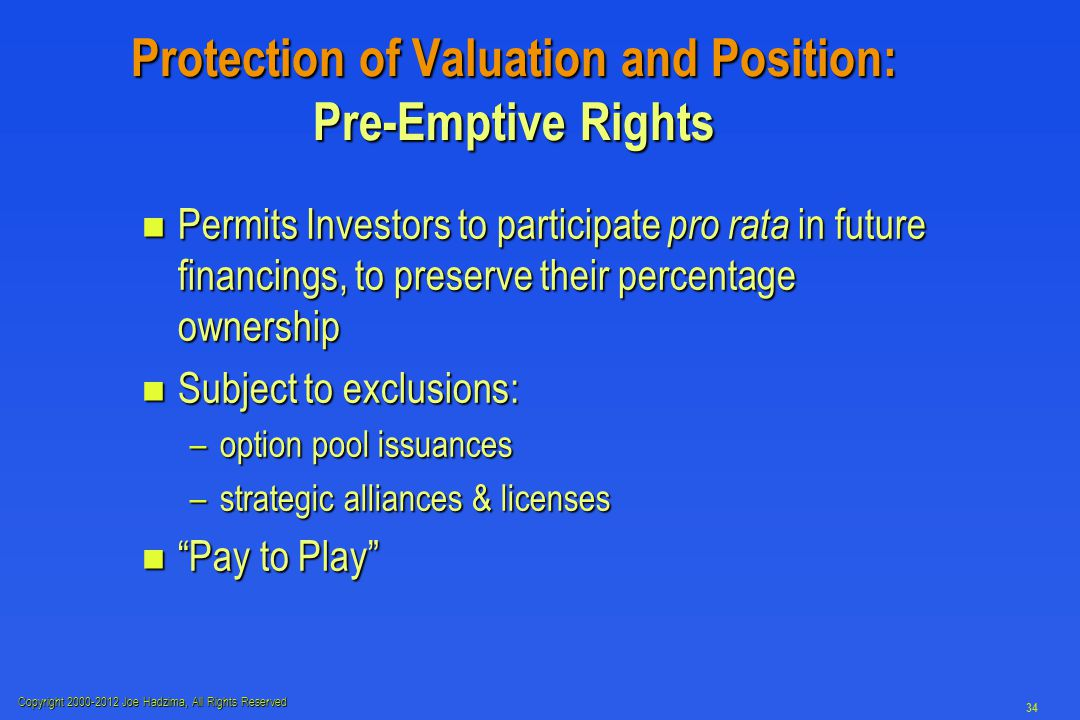 Copyright 2000-2012 Joe Hadzima, All Rights Reserved 34 Protection of Valuation and Position: Pre-Emptive Rights n Permits Investors to participate pro rata in future financings, to preserve their percentage ownership n Subject to exclusions: –option pool issuances –strategic alliances & licenses n Pay to Play