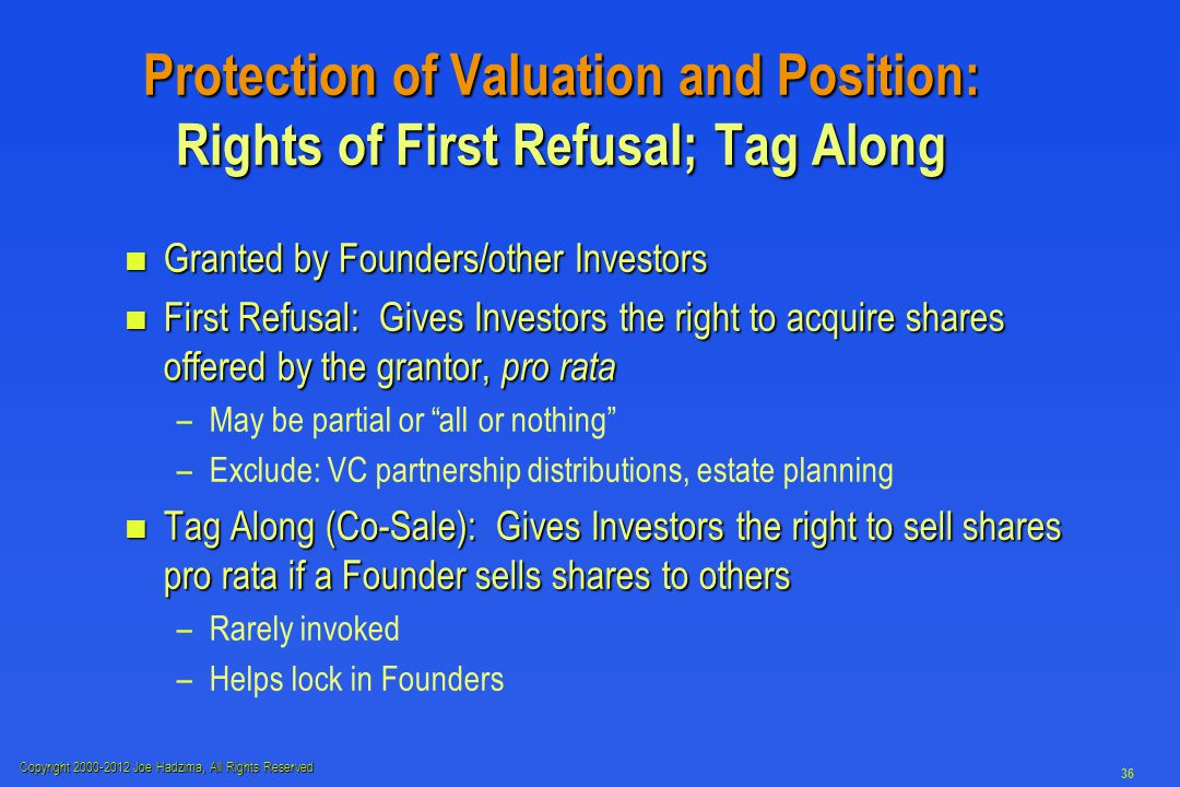 Copyright 2000-2012 Joe Hadzima, All Rights Reserved 36 Protection of Valuation and Position: Rights of First Refusal; Tag Along n Granted by Founders/other Investors n First Refusal: Gives Investors the right to acquire shares offered by the grantor, pro rata – –May be partial or all or nothing – –Exclude: VC partnership distributions, estate planning n Tag Along (Co-Sale): Gives Investors the right to sell shares pro rata if a Founder sells shares to others – –Rarely invoked – –Helps lock in Founders