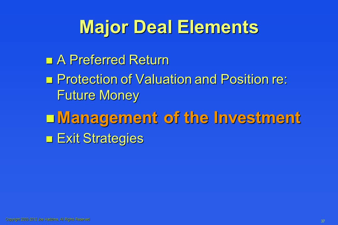 Copyright 2000-2012 Joe Hadzima, All Rights Reserved 37 Major Deal Elements n A Preferred Return n Protection of Valuation and Position re: Future Money n Management of the Investment n Exit Strategies