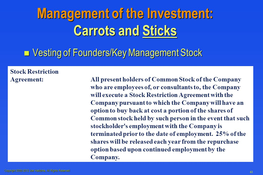 Copyright 2000-2012 Joe Hadzima, All Rights Reserved 43 Management of the Investment: Carrots and Sticks n Vesting of Founders/Key Management Stock Stock Restriction Agreement:All present holders of Common Stock of the Company who are employees of, or consultants to, the Company will execute a Stock Restriction Agreement with the Company pursuant to which the Company will have an option to buy back at cost a portion of the shares of Common stock held by such person inthe event that such stockholder s employment with the Company is terminated prior to the date of employment.