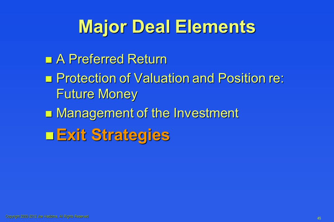 Copyright 2000-2012 Joe Hadzima, All Rights Reserved 45 Major Deal Elements n A Preferred Return n Protection of Valuation and Position re: Future Money n Management of the Investment n Exit Strategies