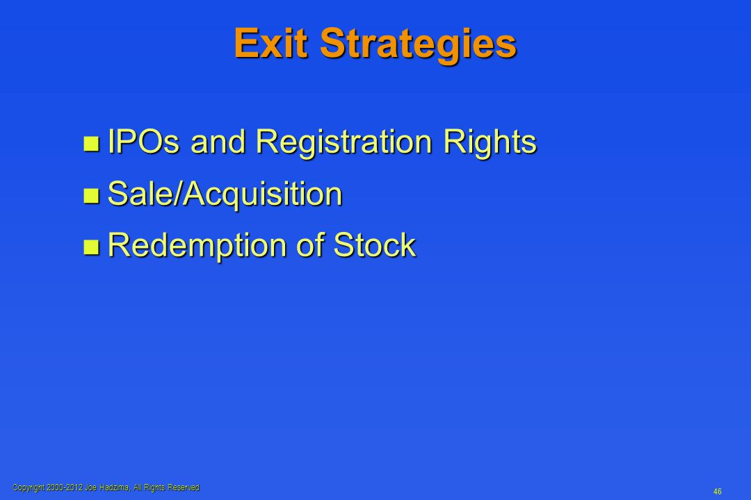 Copyright 2000-2012 Joe Hadzima, All Rights Reserved 46 Exit Strategies n IPOs and Registration Rights n Sale/Acquisition n Redemption of Stock