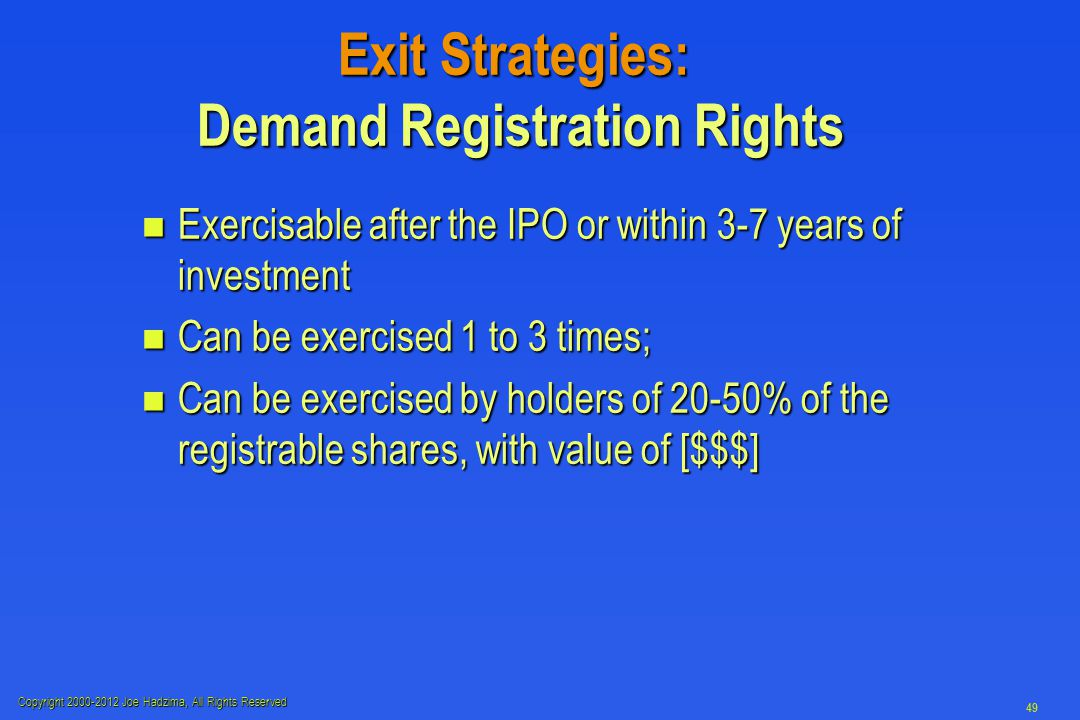 Copyright 2000-2012 Joe Hadzima, All Rights Reserved 49 Exit Strategies: Demand Registration Rights n Exercisable after the IPO or within 3-7 years of investment n Can be exercised 1 to 3 times; n Can be exercised by holders of 20-50% of the registrable shares, with value of [$$$]
