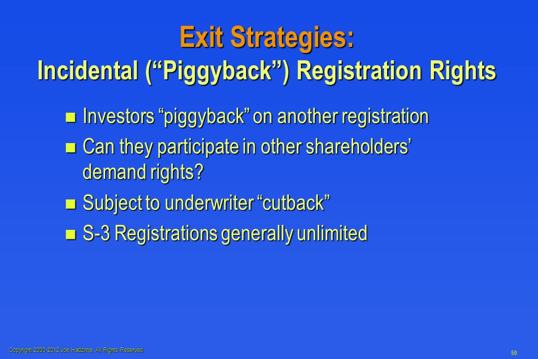 Copyright 2000-2012 Joe Hadzima, All Rights Reserved 50 Exit Strategies: Incidental ( Piggyback ) Registration Rights n Investors piggyback on another registration n Can they participate in other shareholders' demand rights.
