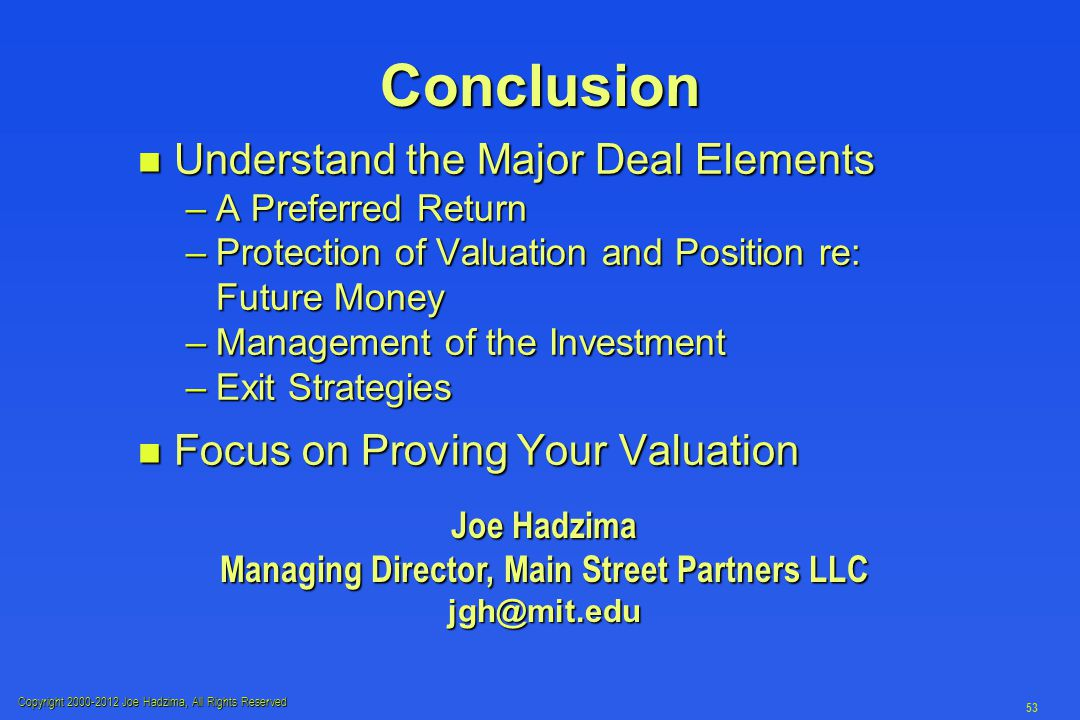 Copyright 2000-2012 Joe Hadzima, All Rights Reserved 53 Conclusion n Understand the Major Deal Elements –A Preferred Return –Protection of Valuation a