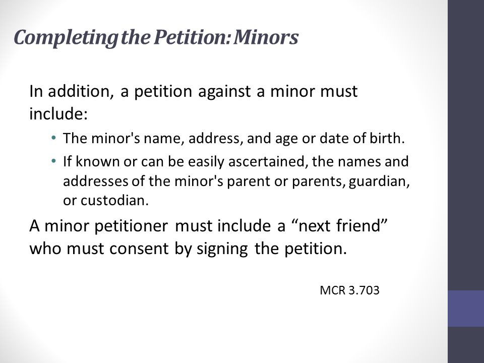 Completing the Petition: Minors In addition, a petition against a minor must include: The minor s name, address, and age or date of birth.