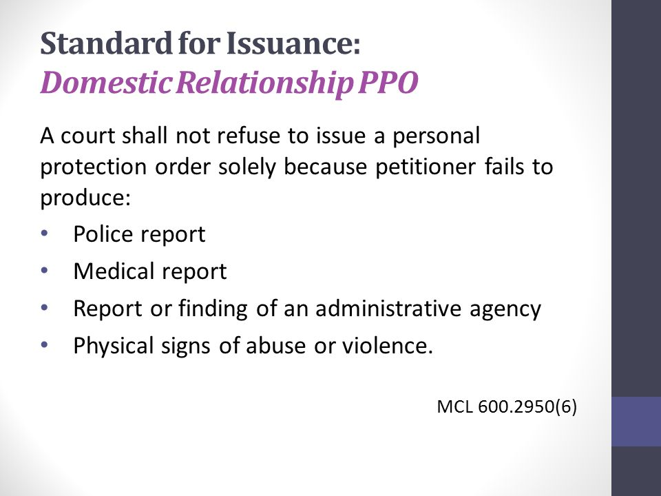 Standard for Issuance: Domestic Relationship PPO A court shall not refuse to issue a personal protection order solely because petitioner fails to produce: Police report Medical report Report or finding of an administrative agency Physical signs of abuse or violence.