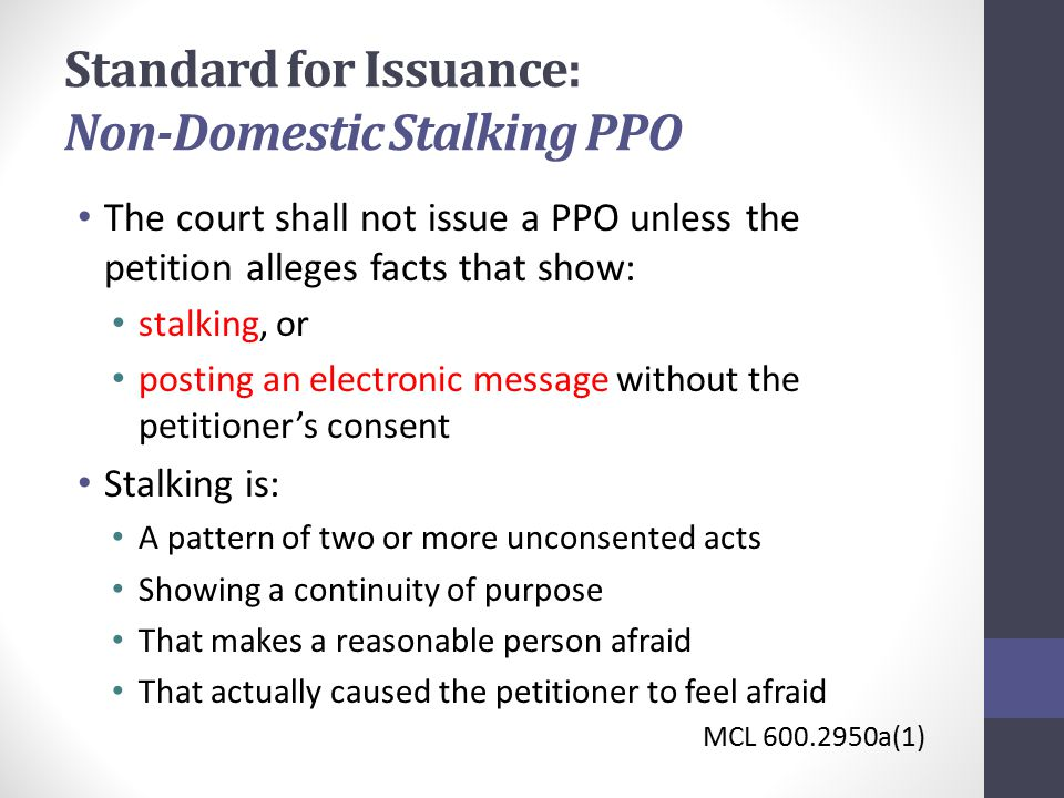 Standard for Issuance: Non-Domestic Stalking PPO The court shall not issue a PPO unless the petition alleges facts that show: stalking, or posting an electronic message without the petitioner's consent Stalking is: A pattern of two or more unconsented acts Showing a continuity of purpose That makes a reasonable person afraid That actually caused the petitioner to feel afraid MCL 600.2950a(1)