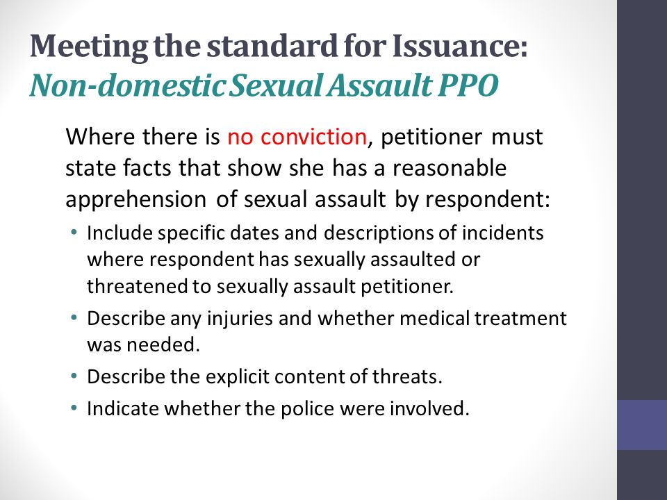 Meeting the standard for Issuance: Non-domestic Sexual Assault PPO Where there is no conviction, petitioner must state facts that show she has a reasonable apprehension of sexual assault by respondent: Include specific dates and descriptions of incidents where respondent has sexually assaulted or threatened to sexually assault petitioner.