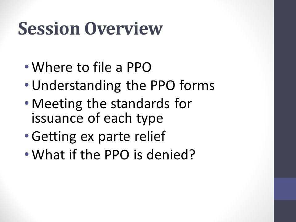 Session Overview Where to file a PPO Understanding the PPO forms Meeting the standards for issuance of each type Getting ex parte relief What if the PPO is denied