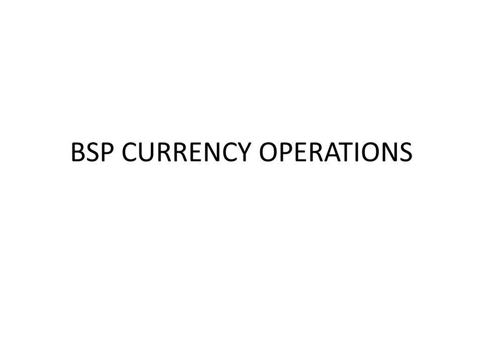 BSP CURRENCY OPERATIONS